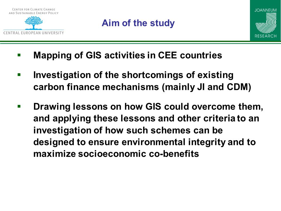Aim of the study  Mapping of GIS activities in CEE countries  Investigation of the shortcomings of existing carbon finance mechanisms (mainly JI and CDM)  Drawing lessons on how GIS could overcome them, and applying these lessons and other criteria to an investigation of how such schemes can be designed to ensure environmental integrity and to maximize socioeconomic co-benefits