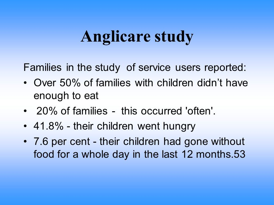 Anglicare study Families in the study of service users reported: Over 50% of families with children didn't have enough to eat 20% of families - this occurred often .