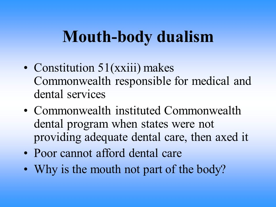 Mouth-body dualism Constitution 51(xxiii) makes Commonwealth responsible for medical and dental services Commonwealth instituted Commonwealth dental program when states were not providing adequate dental care, then axed it Poor cannot afford dental care Why is the mouth not part of the body