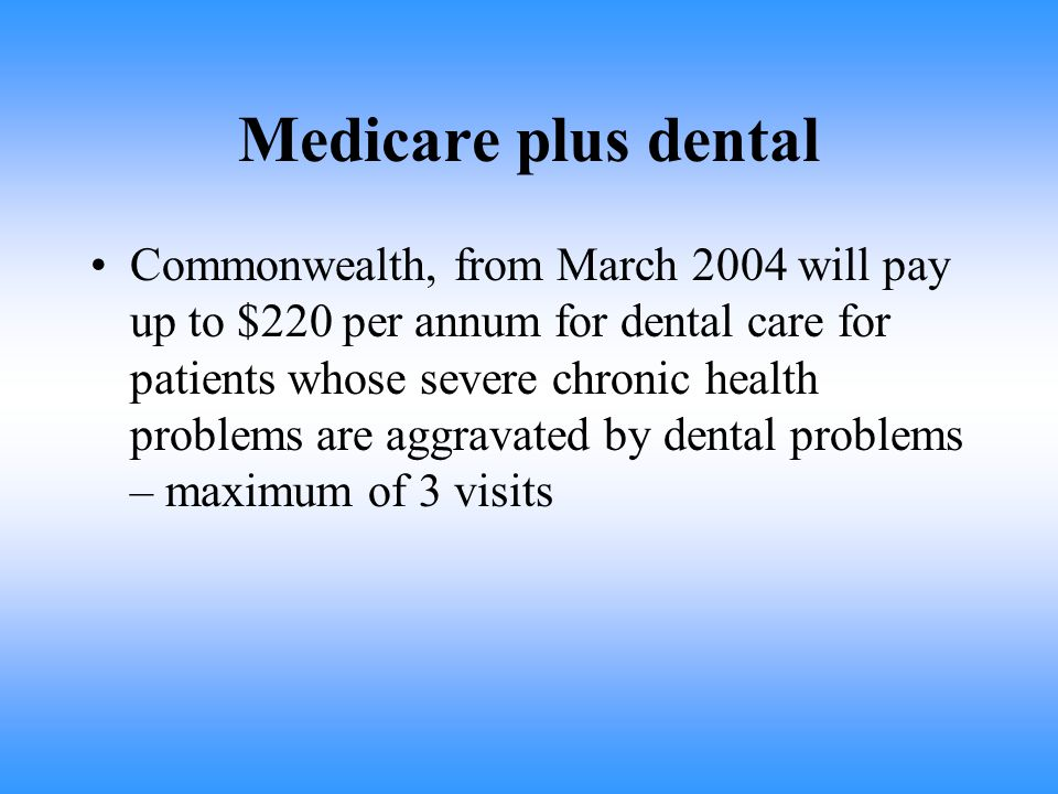 Medicare plus dental Commonwealth, from March 2004 will pay up to $220 per annum for dental care for patients whose severe chronic health problems are aggravated by dental problems – maximum of 3 visits
