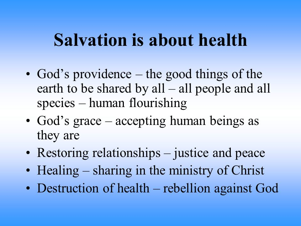 Salvation is about health God's providence – the good things of the earth to be shared by all – all people and all species – human flourishing God's grace – accepting human beings as they are Restoring relationships – justice and peace Healing – sharing in the ministry of Christ Destruction of health – rebellion against God