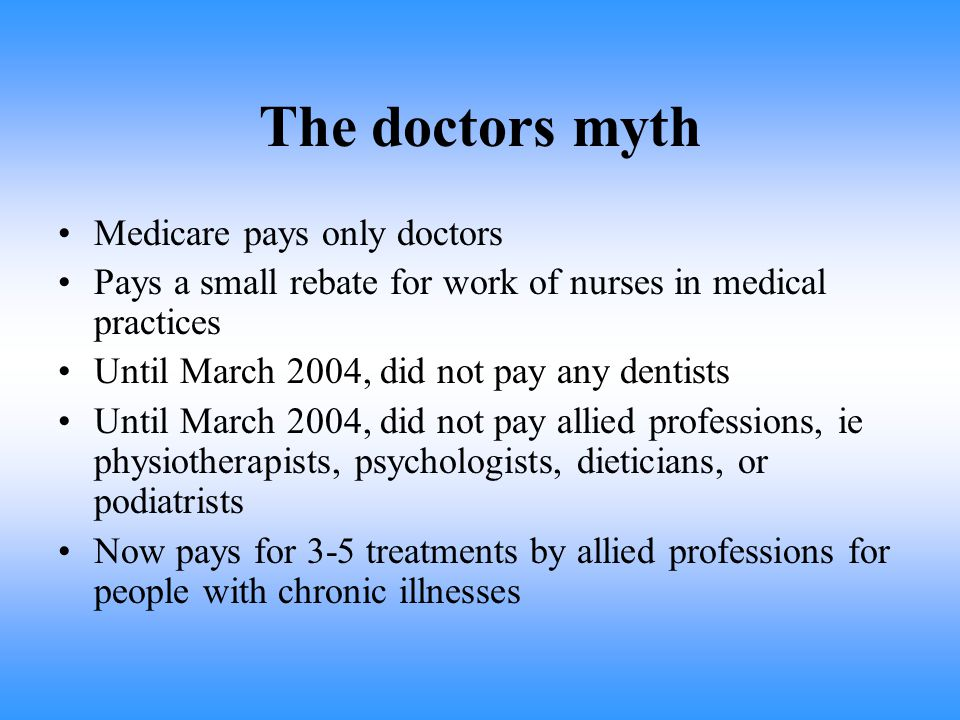 The doctors myth Medicare pays only doctors Pays a small rebate for work of nurses in medical practices Until March 2004, did not pay any dentists Until March 2004, did not pay allied professions, ie physiotherapists, psychologists, dieticians, or podiatrists Now pays for 3-5 treatments by allied professions for people with chronic illnesses