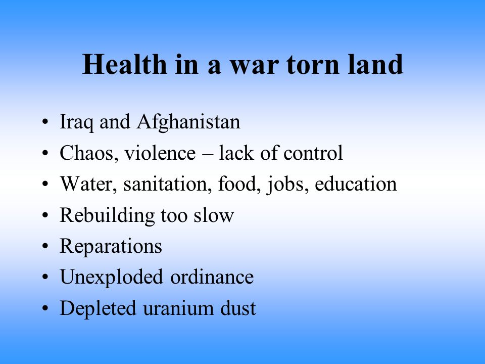 Health in a war torn land Iraq and Afghanistan Chaos, violence – lack of control Water, sanitation, food, jobs, education Rebuilding too slow Reparations Unexploded ordinance Depleted uranium dust