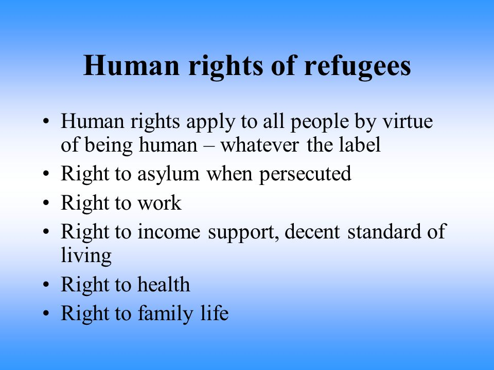 Human rights of refugees Human rights apply to all people by virtue of being human – whatever the label Right to asylum when persecuted Right to work Right to income support, decent standard of living Right to health Right to family life