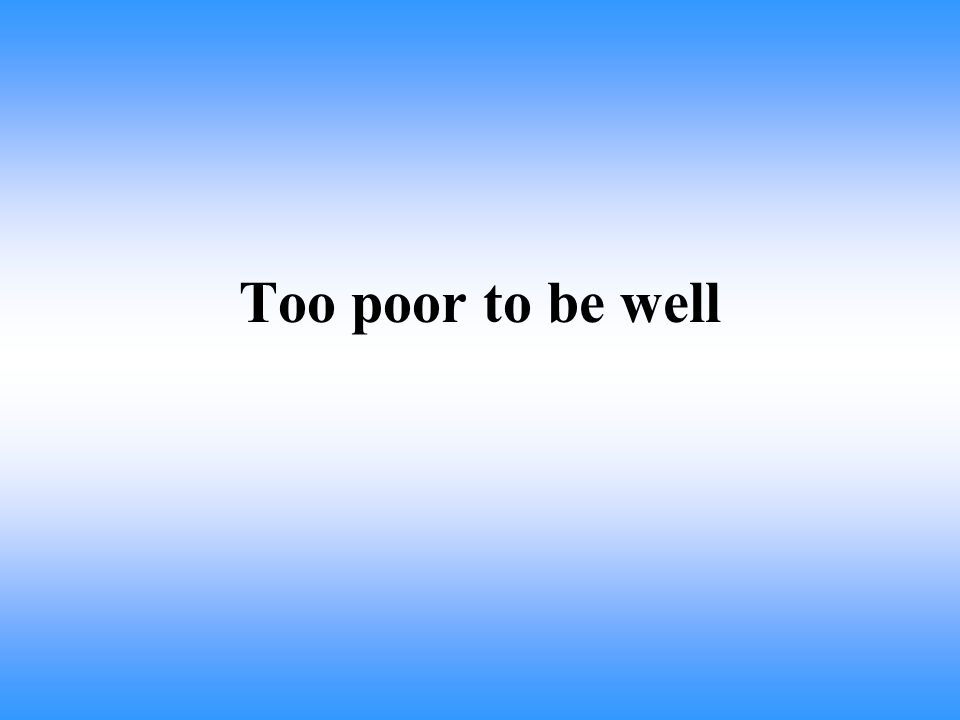 Too poor to be well