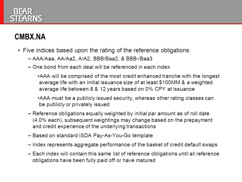 CMBX.NA Five indices based upon the rating of the reference obligations: –AAA/Aaa, AA/Aa2, A/A2, BBB/Baa2, & BBB-/Baa3 –One bond from each deal will b