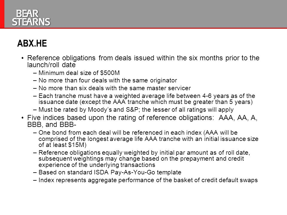 ABX.HE Reference obligations from deals issued within the six months prior to the launch/roll date –Minimum deal size of $500M –No more than four deal
