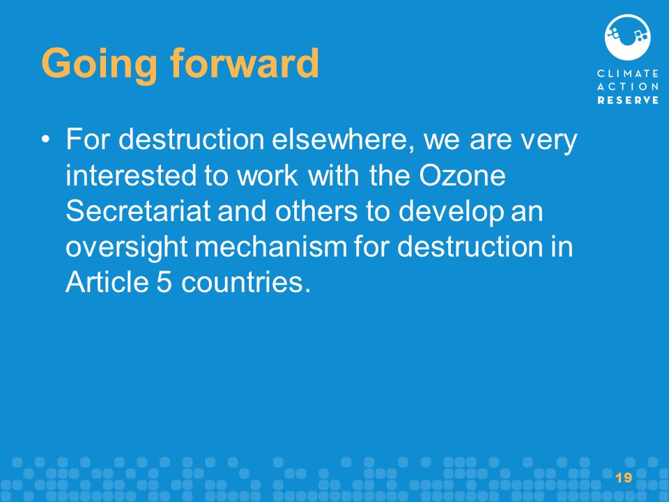 19 Going forward For destruction elsewhere, we are very interested to work with the Ozone Secretariat and others to develop an oversight mechanism for