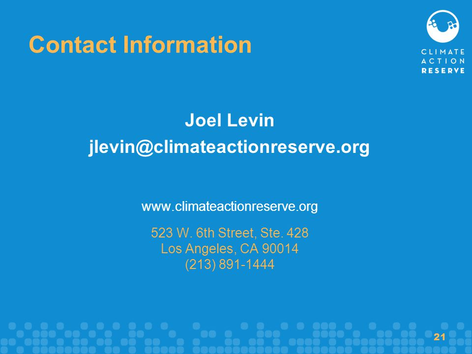 21 Contact Information Joel Levin jlevin@climateactionreserve.org www.climateactionreserve.org 523 W. 6th Street, Ste. 428 Los Angeles, CA 90014 (213)