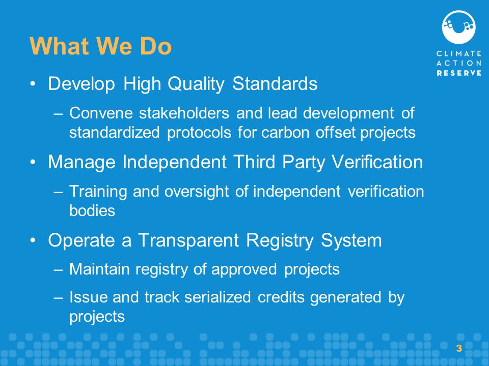 3 What We Do Develop High Quality Standards –Convene stakeholders and lead development of standardized protocols for carbon offset projects Manage Ind