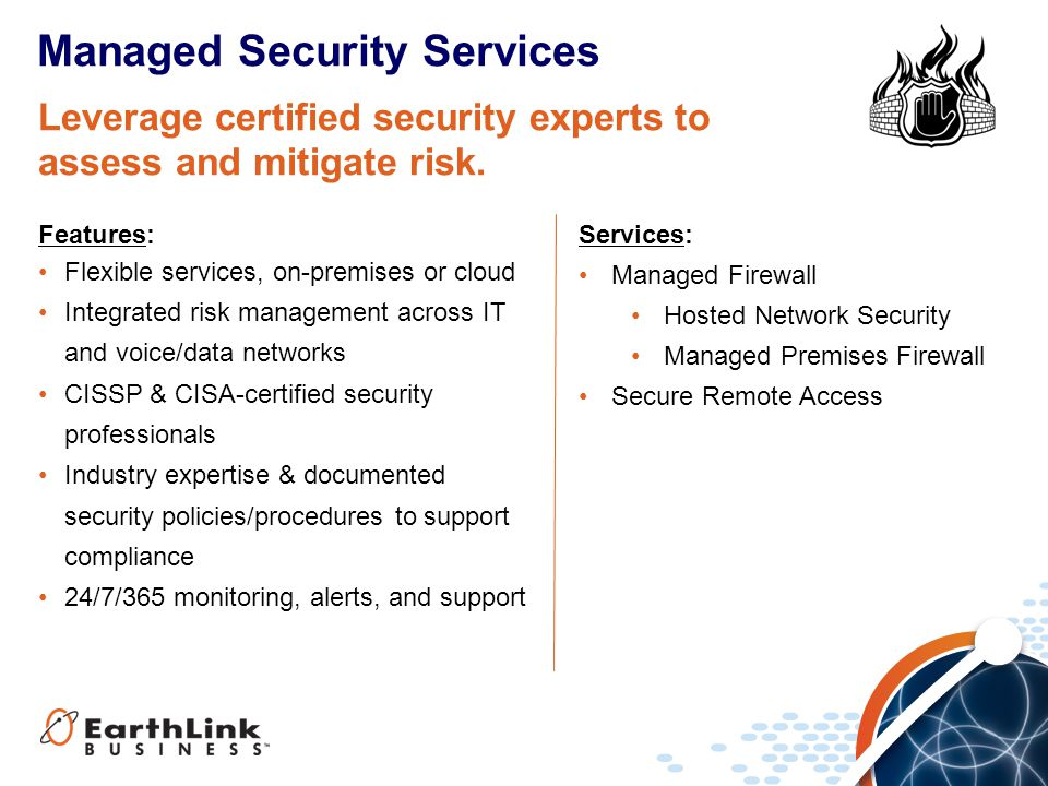 Services: Managed Firewall Hosted Network Security Managed Premises Firewall Secure Remote Access Managed Security Services Features: Flexible services, on-premises or cloud Integrated risk management across IT and voice/data networks CISSP & CISA-certified security professionals Industry expertise & documented security policies/procedures to support compliance 24/7/365 monitoring, alerts, and support Leverage certified security experts to assess and mitigate risk.