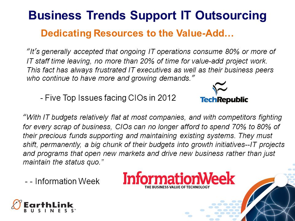 Business Trends Support IT Outsourcing It's generally accepted that ongoing IT operations consume 80% or more of IT staff time leaving, no more than 20% of time for value-add project work.