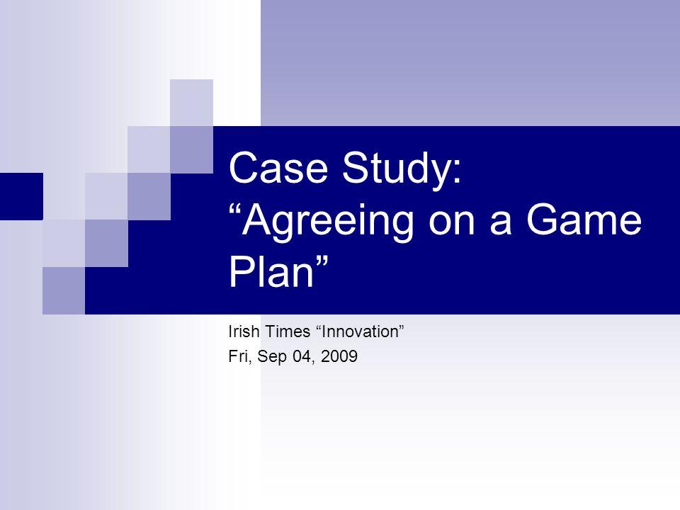 "Case Study: ""Agreeing on a Game Plan"" Irish Times ""Innovation"" Fri, Sep 04, 2009"