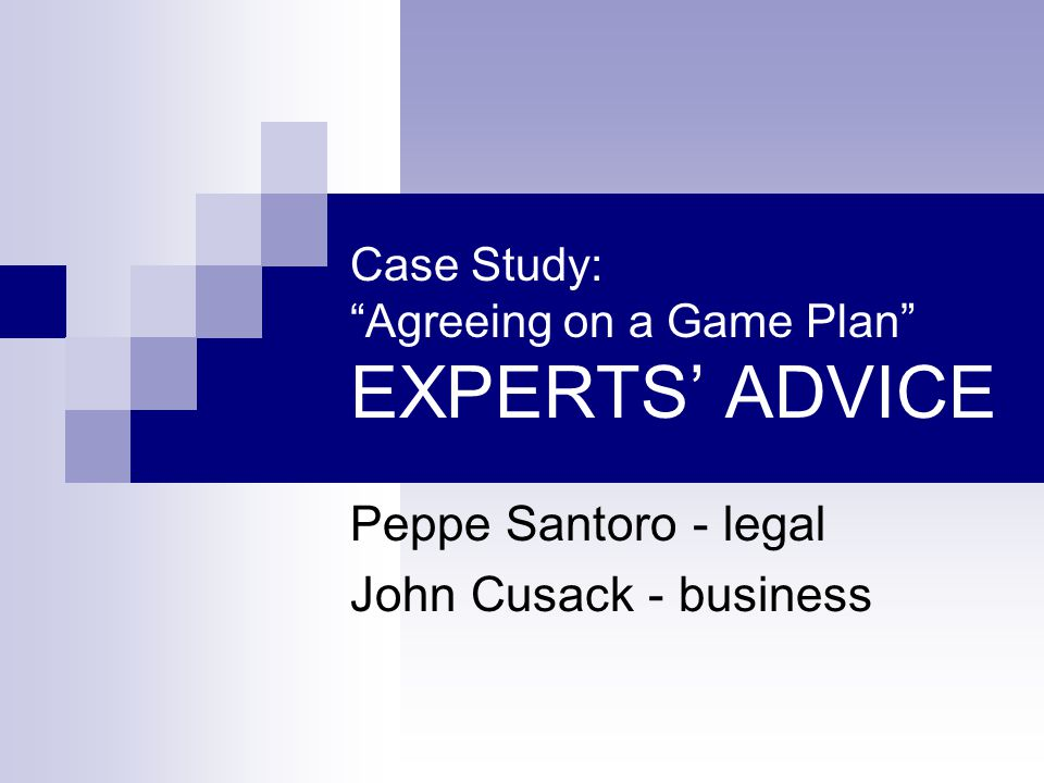 """Case Study: """"Agreeing on a Game Plan"""" EXPERTS' ADVICE Peppe Santoro - legal John Cusack - business"""