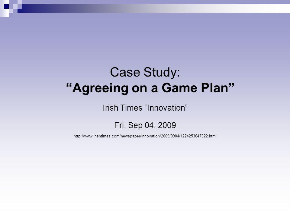 "Case Study: ""Agreeing on a Game Plan"" Irish Times ""Innovation"" Fri, Sep 04, 2009 http://www.irishtimes.com/newspaper/innovation/2009/0904/122425364732"