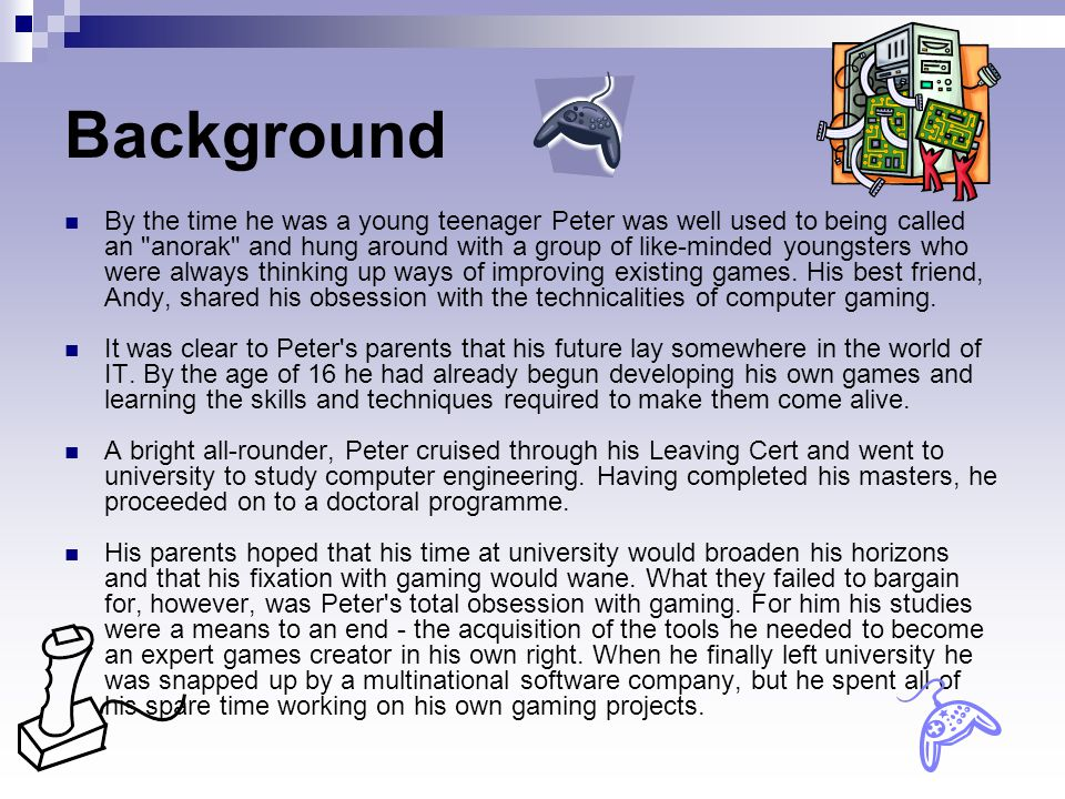Background By the time he was a young teenager Peter was well used to being called an anorak and hung around with a group of like-minded youngsters who were always thinking up ways of improving existing games.