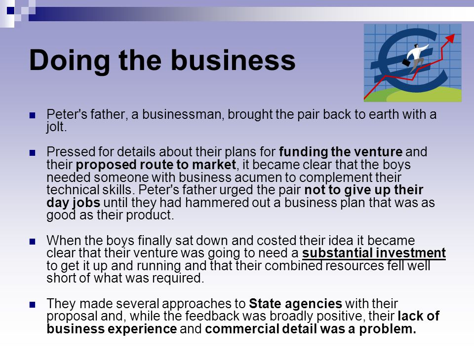 Doing the business Peter's father, a businessman, brought the pair back to earth with a jolt. Pressed for details about their plans for funding the ve