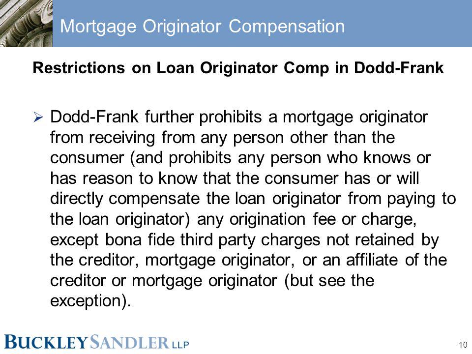 10 Mortgage Originator Compensation Restrictions on Loan Originator Comp in Dodd-Frank  Dodd-Frank further prohibits a mortgage originator from recei