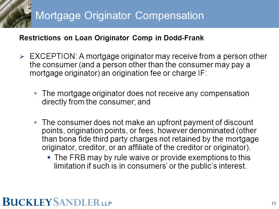 11 Mortgage Originator Compensation Restrictions on Loan Originator Comp in Dodd-Frank  EXCEPTION: A mortgage originator may receive from a person other the consumer (and a person other than the consumer may pay a mortgage originator) an origination fee or charge IF:  The mortgage originator does not receive any compensation directly from the consumer; and  The consumer does not make an upfront payment of discount points, origination points, or fees, however denominated (other than bona fide third party charges not retained by the mortgage originator, creditor, or an affiliate of the creditor or originator).