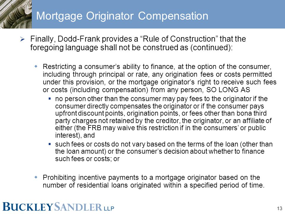 13 Mortgage Originator Compensation  Finally, Dodd-Frank provides a Rule of Construction that the foregoing language shall not be construed as (continued):  Restricting a consumer's ability to finance, at the option of the consumer, including through principal or rate, any origination fees or costs permitted under this provision, or the mortgage originator's right to receive such fees or costs (including compensation) from any person, SO LONG AS  no person other than the consumer may pay fees to the originator if the consumer directly compensates the originator or if the consumer pays upfront discount points, origination points, or fees other than bona third party charges not retained by the creditor, the originator, or an affiliate of either (the FRB may waive this restriction if in the consumers' or public interest), and  such fees or costs do not vary based on the terms of the loan (other than the loan amount) or the consumer's decision about whether to finance such fees or costs; or  Prohibiting incentive payments to a mortgage originator based on the number of residential loans originated within a specified period of time.
