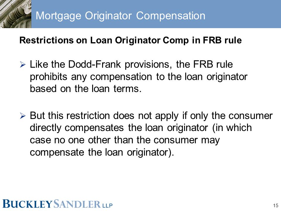 15 Mortgage Originator Compensation Restrictions on Loan Originator Comp in FRB rule  Like the Dodd-Frank provisions, the FRB rule prohibits any compensation to the loan originator based on the loan terms.
