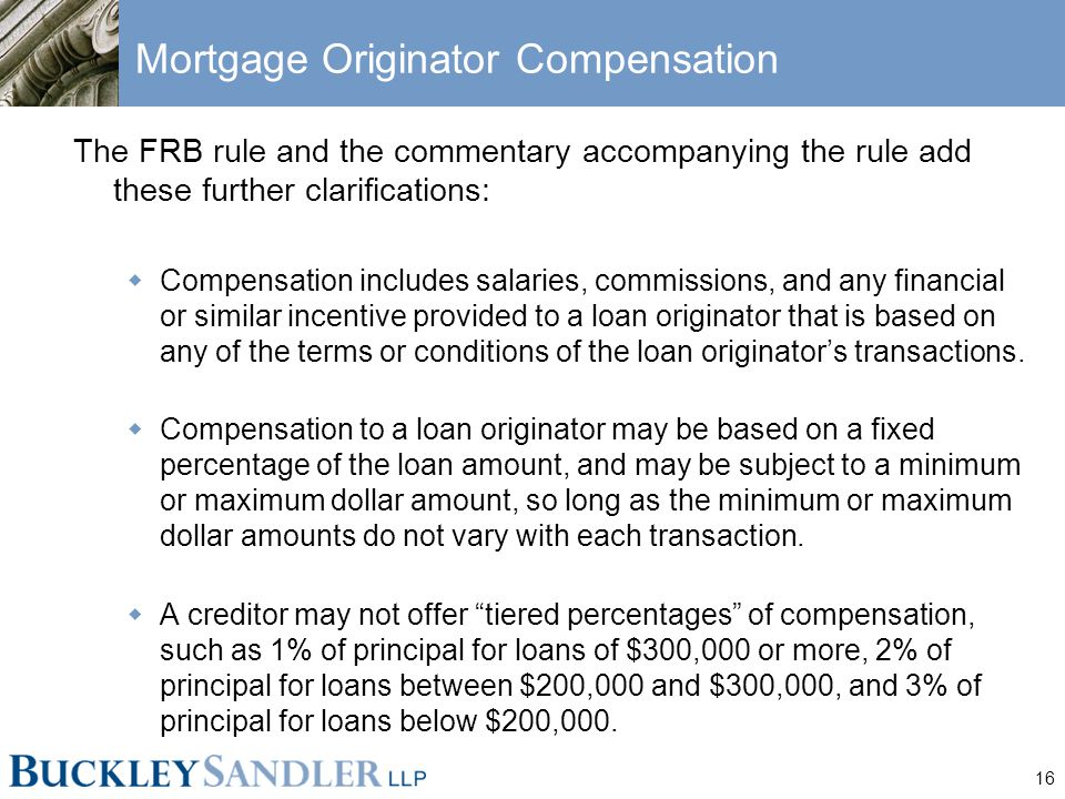 16 Mortgage Originator Compensation The FRB rule and the commentary accompanying the rule add these further clarifications:  Compensation includes salaries, commissions, and any financial or similar incentive provided to a loan originator that is based on any of the terms or conditions of the loan originator's transactions.