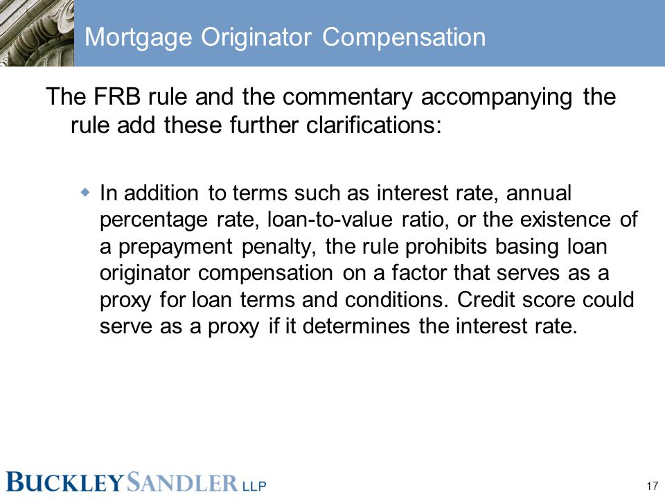 17 Mortgage Originator Compensation The FRB rule and the commentary accompanying the rule add these further clarifications:  In addition to terms such as interest rate, annual percentage rate, loan-to-value ratio, or the existence of a prepayment penalty, the rule prohibits basing loan originator compensation on a factor that serves as a proxy for loan terms and conditions.