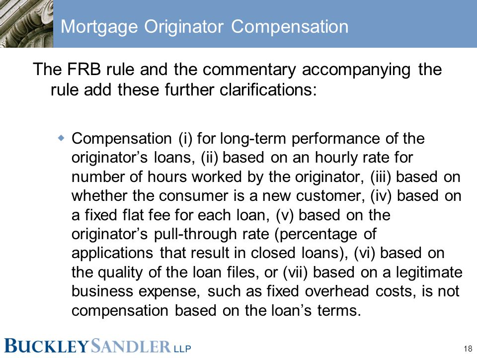 18 Mortgage Originator Compensation The FRB rule and the commentary accompanying the rule add these further clarifications:  Compensation (i) for long-term performance of the originator's loans, (ii) based on an hourly rate for number of hours worked by the originator, (iii) based on whether the consumer is a new customer, (iv) based on a fixed flat fee for each loan, (v) based on the originator's pull-through rate (percentage of applications that result in closed loans), (vi) based on the quality of the loan files, or (vii) based on a legitimate business expense, such as fixed overhead costs, is not compensation based on the loan's terms.