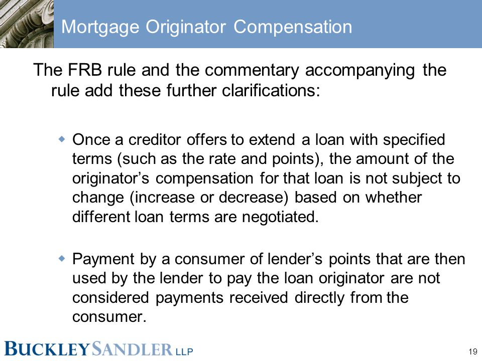 19 Mortgage Originator Compensation The FRB rule and the commentary accompanying the rule add these further clarifications:  Once a creditor offers to extend a loan with specified terms (such as the rate and points), the amount of the originator's compensation for that loan is not subject to change (increase or decrease) based on whether different loan terms are negotiated.