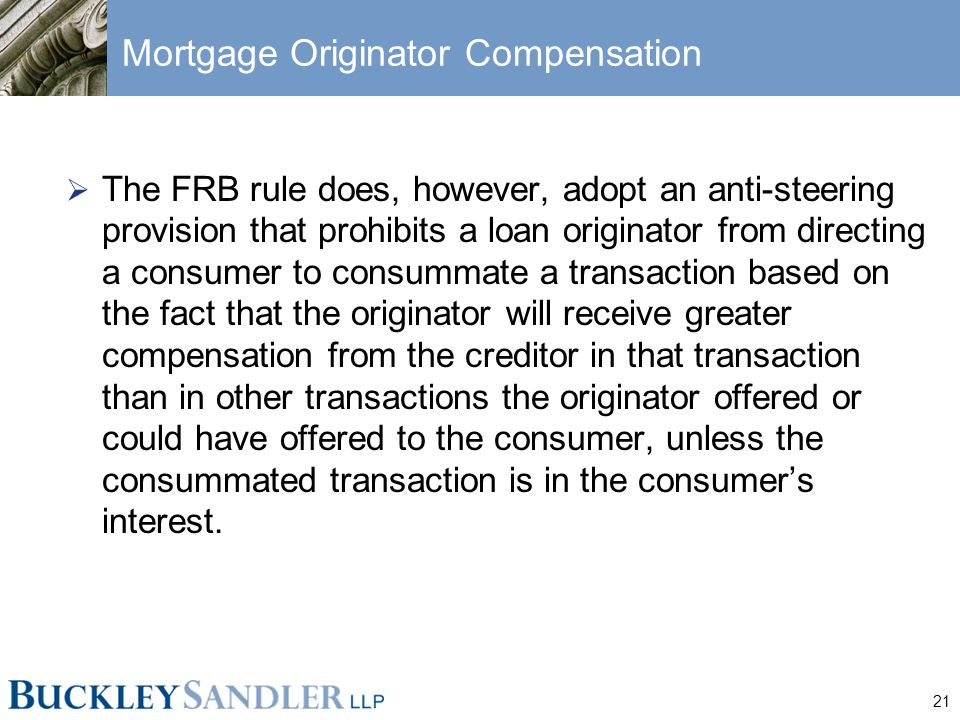 21 Mortgage Originator Compensation  The FRB rule does, however, adopt an anti-steering provision that prohibits a loan originator from directing a consumer to consummate a transaction based on the fact that the originator will receive greater compensation from the creditor in that transaction than in other transactions the originator offered or could have offered to the consumer, unless the consummated transaction is in the consumer's interest.