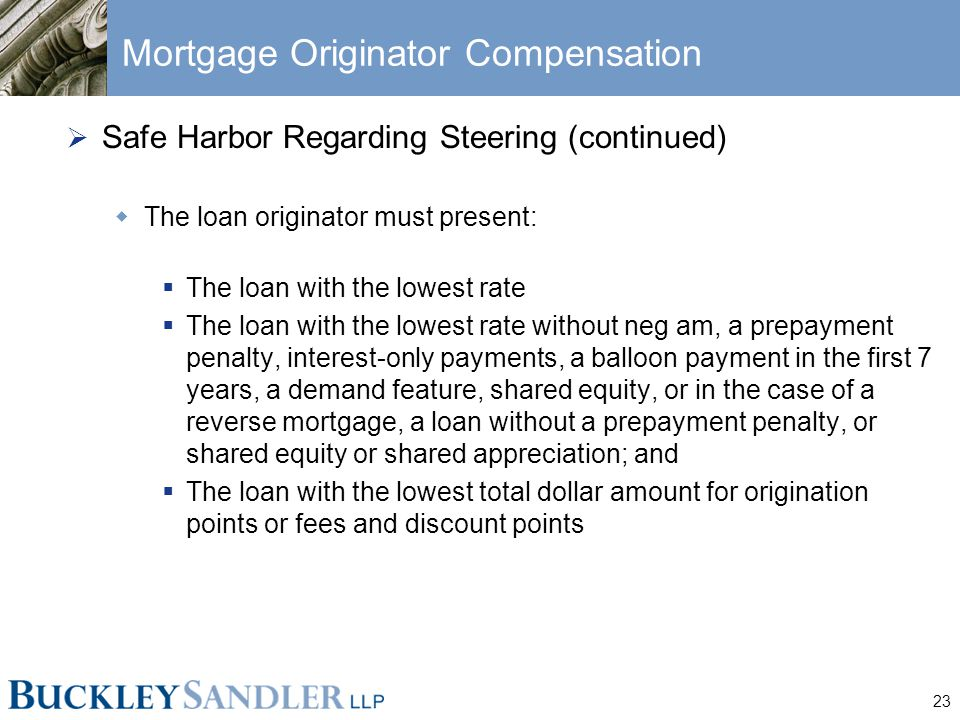 23 Mortgage Originator Compensation  Safe Harbor Regarding Steering (continued)  The loan originator must present:  The loan with the lowest rate  The loan with the lowest rate without neg am, a prepayment penalty, interest-only payments, a balloon payment in the first 7 years, a demand feature, shared equity, or in the case of a reverse mortgage, a loan without a prepayment penalty, or shared equity or shared appreciation; and  The loan with the lowest total dollar amount for origination points or fees and discount points