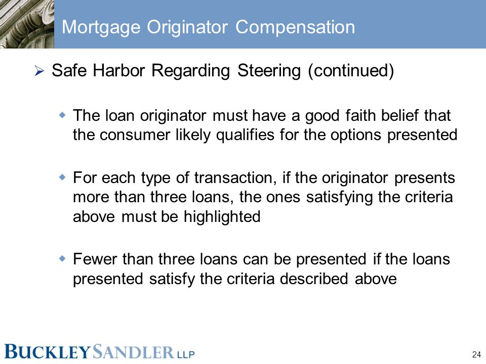 24 Mortgage Originator Compensation  Safe Harbor Regarding Steering (continued)  The loan originator must have a good faith belief that the consumer likely qualifies for the options presented  For each type of transaction, if the originator presents more than three loans, the ones satisfying the criteria above must be highlighted  Fewer than three loans can be presented if the loans presented satisfy the criteria described above