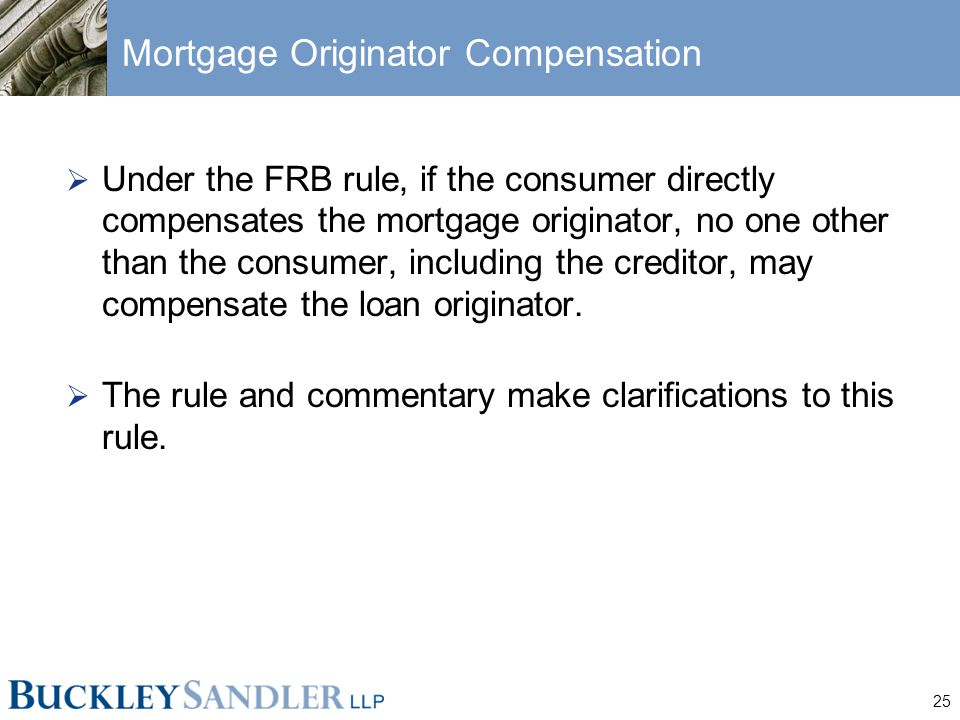 25 Mortgage Originator Compensation  Under the FRB rule, if the consumer directly compensates the mortgage originator, no one other than the consumer, including the creditor, may compensate the loan originator.