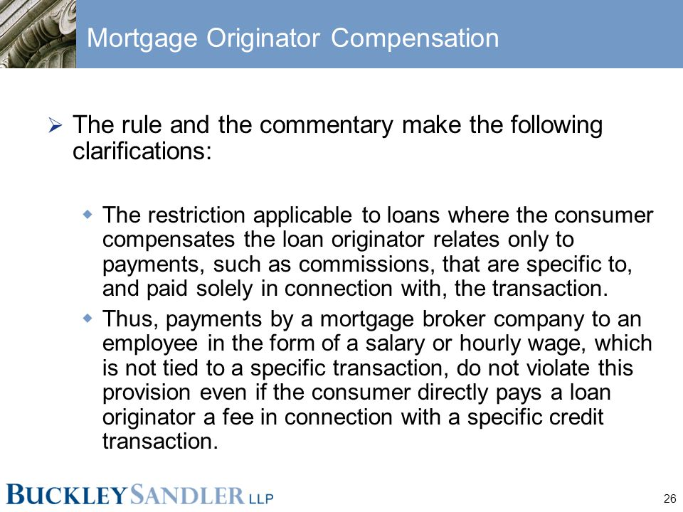 26 Mortgage Originator Compensation  The rule and the commentary make the following clarifications:  The restriction applicable to loans where the consumer compensates the loan originator relates only to payments, such as commissions, that are specific to, and paid solely in connection with, the transaction.