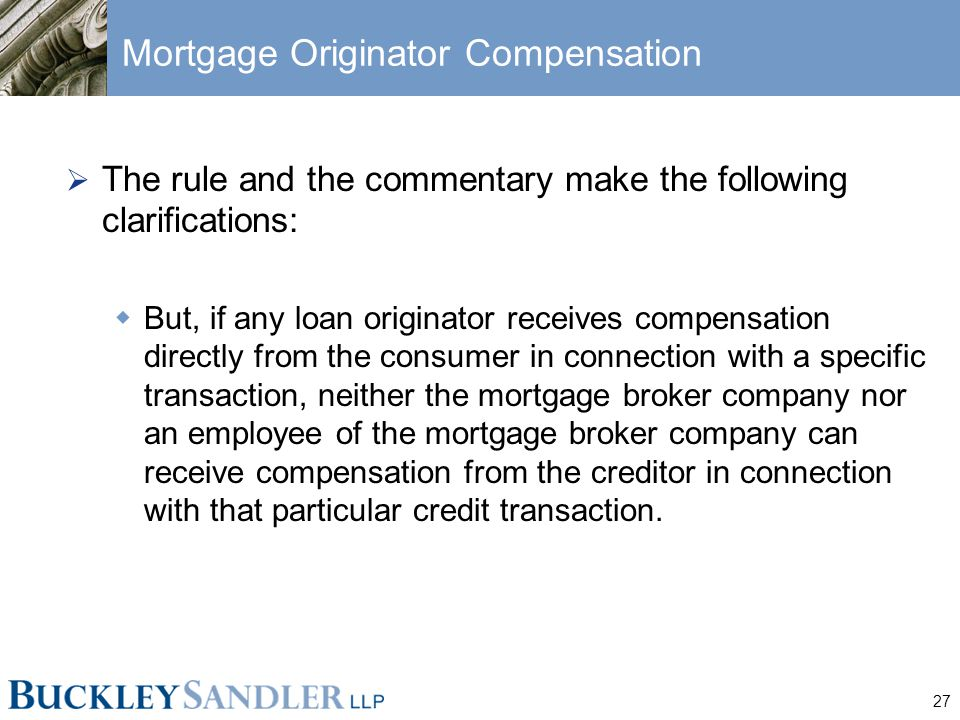27 Mortgage Originator Compensation  The rule and the commentary make the following clarifications:  But, if any loan originator receives compensation directly from the consumer in connection with a specific transaction, neither the mortgage broker company nor an employee of the mortgage broker company can receive compensation from the creditor in connection with that particular credit transaction.