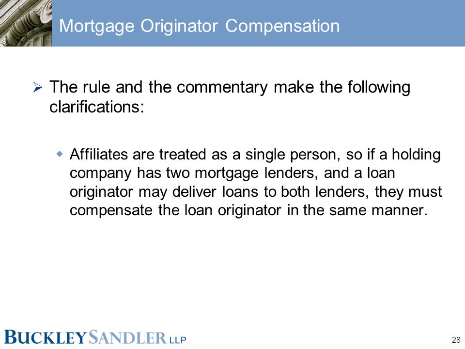 28 Mortgage Originator Compensation  The rule and the commentary make the following clarifications:  Affiliates are treated as a single person, so i