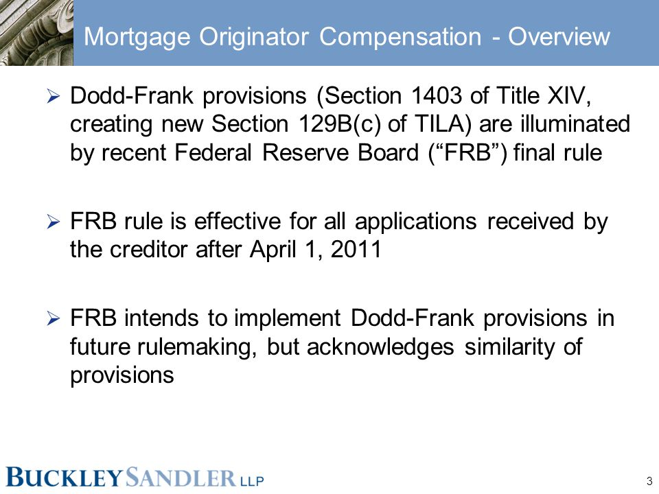 3 Mortgage Originator Compensation - Overview  Dodd-Frank provisions (Section 1403 of Title XIV, creating new Section 129B(c) of TILA) are illuminated by recent Federal Reserve Board ( FRB ) final rule  FRB rule is effective for all applications received by the creditor after April 1, 2011  FRB intends to implement Dodd-Frank provisions in future rulemaking, but acknowledges similarity of provisions