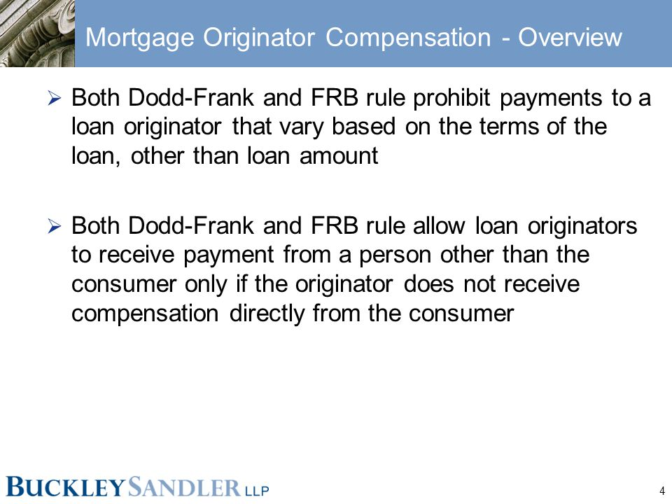 4 Mortgage Originator Compensation - Overview  Both Dodd-Frank and FRB rule prohibit payments to a loan originator that vary based on the terms of th