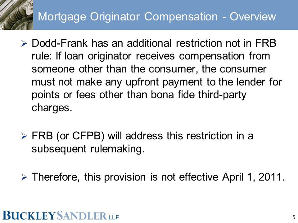 5 Mortgage Originator Compensation - Overview  Dodd-Frank has an additional restriction not in FRB rule: If loan originator receives compensation from someone other than the consumer, the consumer must not make any upfront payment to the lender for points or fees other than bona fide third-party charges.