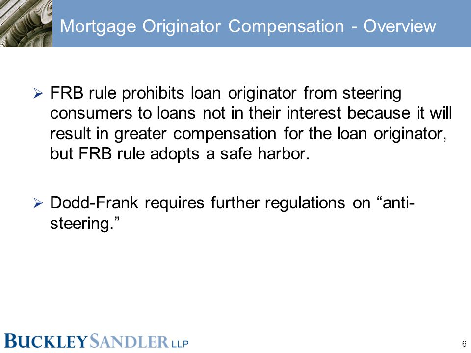 6 Mortgage Originator Compensation - Overview  FRB rule prohibits loan originator from steering consumers to loans not in their interest because it will result in greater compensation for the loan originator, but FRB rule adopts a safe harbor.