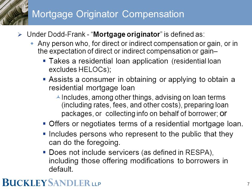 7 Mortgage Originator Compensation  Under Dodd-Frank - Mortgage originator is defined as:  Any person who, for direct or indirect compensation or gain, or in the expectation of direct or indirect compensation or gain–  Takes a residential loan application (residential loan excludes HELOCs) ;  Assists a consumer in obtaining or applying to obtain a residential mortgage loan Includes, among other things, advising on loan terms (including rates, fees, and other costs), preparing loan packages, or collecting info on behalf of borrower; or  Offers or negotiates terms of a residential mortgage loan.