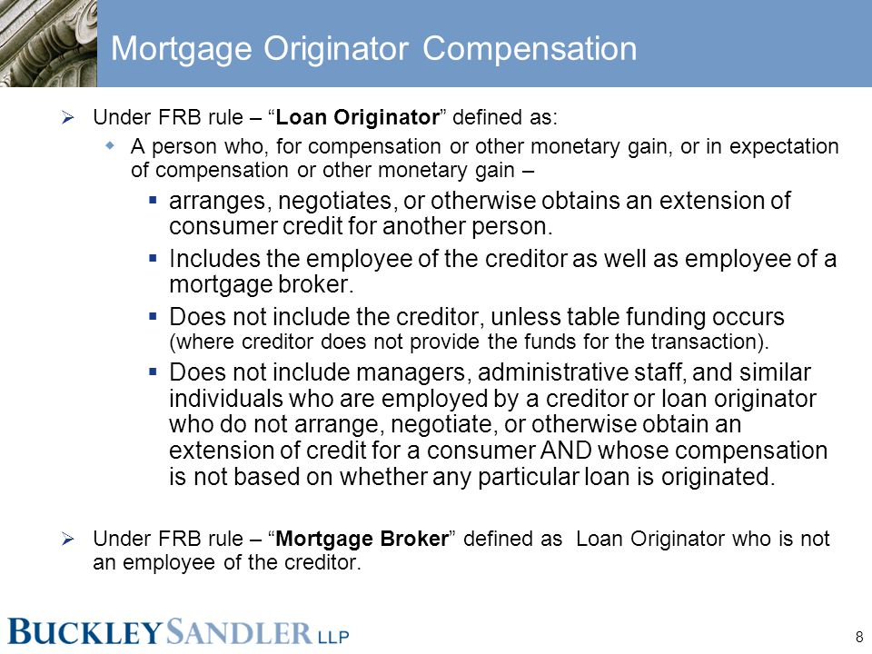 """8 Mortgage Originator Compensation  Under FRB rule – """"Loan Originator"""" defined as:  A person who, for compensation or other monetary gain, or in exp"""