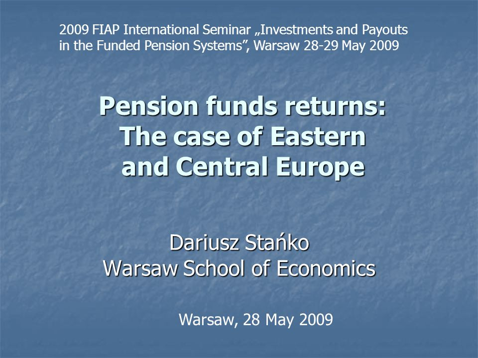 "Pension funds returns: The case of Eastern and Central Europe Dariusz Stańko Warsaw School of Economics Warsaw, 28 May 2009 2009 FIAP International Seminar ""Investments and Payouts in the Funded Pension Systems , Warsaw 28-29 May 2009"