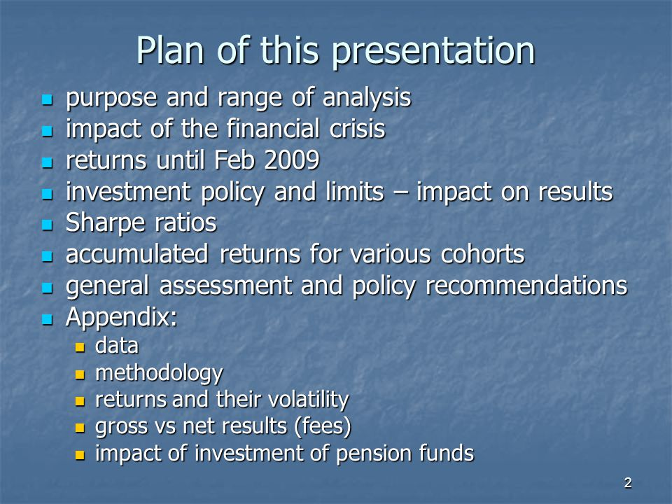 2 Plan of this presentation purpose and range of analysis purpose and range of analysis impact of the financial crisis impact of the financial crisis returns until Feb 2009 returns until Feb 2009 investment policy and limits – impact on results investment policy and limits – impact on results Sharpe ratios Sharpe ratios accumulated returns for various cohorts accumulated returns for various cohorts general assessment and policy recommendations general assessment and policy recommendations Appendix: Appendix: data data methodology methodology returns and their volatility returns and their volatility gross vs net results (fees) gross vs net results (fees) impact of investment of pension funds impact of investment of pension funds