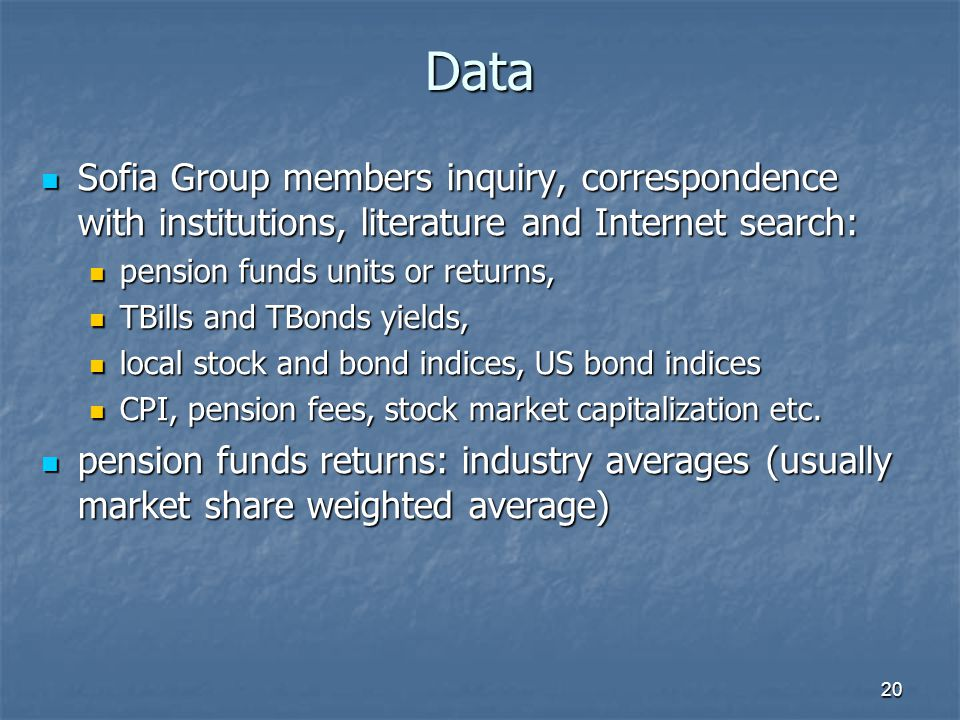 20 Data Sofia Group members inquiry, correspondence with institutions, literature and Internet search: Sofia Group members inquiry, correspondence with institutions, literature and Internet search: pension funds units or returns, pension funds units or returns, TBills and TBonds yields, TBills and TBonds yields, local stock and bond indices, US bond indices local stock and bond indices, US bond indices CPI, pension fees, stock market capitalization etc.