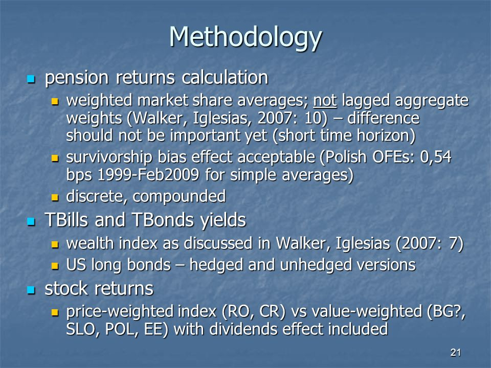 21 Methodology pension returns calculation pension returns calculation weighted market share averages; not lagged aggregate weights (Walker, Iglesias, 2007: 10) – difference should not be important yet (short time horizon) weighted market share averages; not lagged aggregate weights (Walker, Iglesias, 2007: 10) – difference should not be important yet (short time horizon) survivorship bias effect acceptable (Polish OFEs: 0,54 bps 1999-Feb2009 for simple averages) survivorship bias effect acceptable (Polish OFEs: 0,54 bps 1999-Feb2009 for simple averages) discrete, compounded discrete, compounded TBills and TBonds yields TBills and TBonds yields wealth index as discussed in Walker, Iglesias (2007: 7) wealth index as discussed in Walker, Iglesias (2007: 7) US long bonds – hedged and unhedged versions US long bonds – hedged and unhedged versions stock returns stock returns price-weighted index (RO, CR) vs value-weighted (BG , SLO, POL, EE) with dividends effect included price-weighted index (RO, CR) vs value-weighted (BG , SLO, POL, EE) with dividends effect included