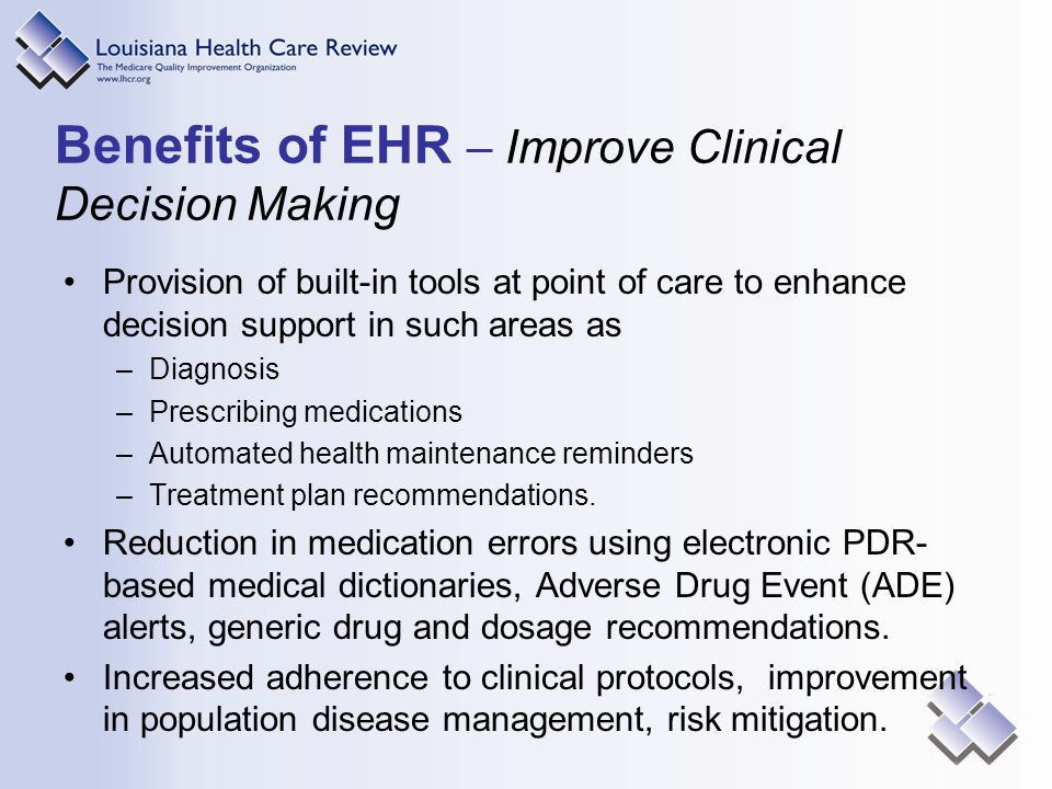 Benefits of EHR – Improve Clinical Decision Making Provision of built-in tools at point of care to enhance decision support in such areas as –Diagnosis –Prescribing medications –Automated health maintenance reminders –Treatment plan recommendations.