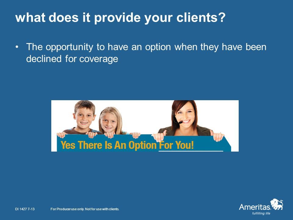 what does it provide your clients? The opportunity to have an option when they have been declined for coverage For Producer use only. Not for use with