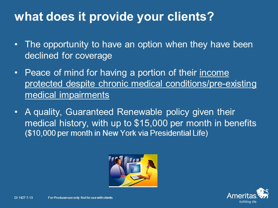 what does it provide your clients? The opportunity to have an option when they have been declined for coverage Peace of mind for having a portion of t