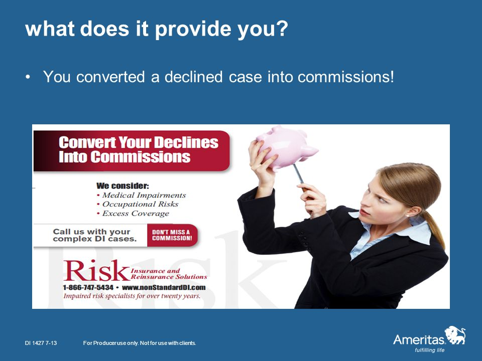 what does it provide you? You converted a declined case into commissions! For Producer use only. Not for use with clients.DI 1427 7-13